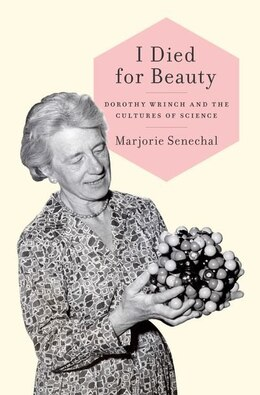 Book I Died for Beauty: Dorothy Wrinch and the Cultures of Science by Marjorie Senechal