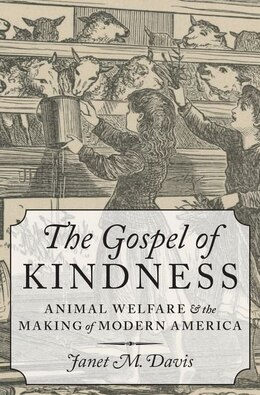 Book The Gospel of Kindness: Animal Welfare and the Making of Modern America by Janet M. Davis