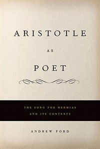 Book Aristotle as Poet: The Song for Hermias and Its Contexts by Andrew L. Ford