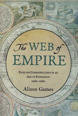 Book The Web of Empire: English Cosmopolitans in an Age of Expansion, 1560-1660 by Alison Games