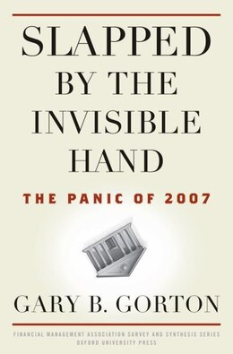Book Slapped by the Invisible Hand: The Panic of 2007 by Gary B. Gorton