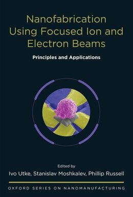 Book Nanofabrication Using Focused Ion and Electron Beams: Principles and Applications by Ivo Utke