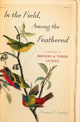 Book In the Field, Among the Feathered: A History of Birders and Their Guides by Thomas R. Dunlap