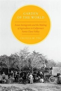 Book Garden of the World: Asian Immigrants and the Making of Agriculture in Californias Santa Clara… by Cecilia M. Tsu