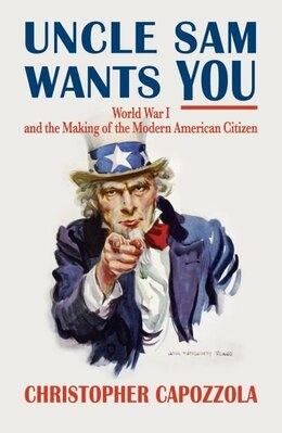 Book Uncle Sam Wants You: World War I and the Making of the Modern American Citizen by Christopher Capozzola