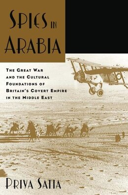 Book Spies in Arabia: The Great War and the Cultural Foundations of Britains Covert Empire in the Middle… by Priya Satia