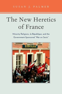 Book The New Heretics of France: Minority Religions, la Republique, and the Government-Sponsored War on… by Susan J. Palmer