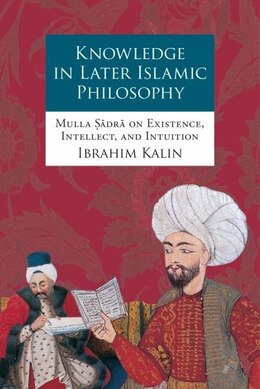 Book Knowledge in Later Islamic Philosophy: Mulla Sadra on Existence, Intellect, and Intuition by Ibrahim Kalin