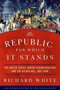 The Republic for Which It Stands: The United States during Reconstruction and the Gilded Age, 1865…