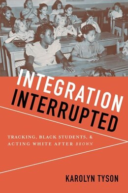 Book Integration Interrupted: Tracking, Black Students, and Acting White after Brown by Karolyn Tyson