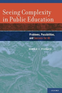 Book Seeing Complexity in Public Education: Problems, Possibilities, and Success for All by Donald J. Peurach