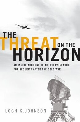 Book The Threat on the Horizon: An Inside Account of Americas Search for Security after the Cold War by Loch K. Johnson