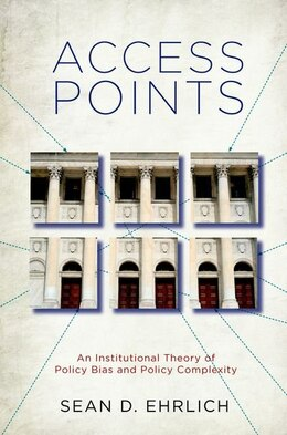 Book Access Points: An Institutional Theory of Policy Bias and Policy Complexity by Sean D. Ehrlich