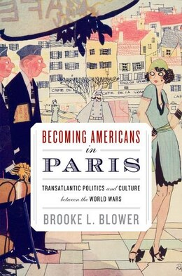 Book Becoming Americans in Paris: Transatlantic Politics and Culture between the World Wars by Brooke L. Blower