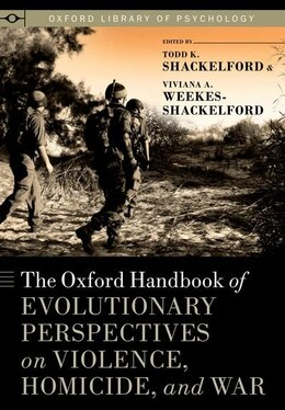Book The Oxford Handbook of Evolutionary Perspectives on Violence, Homicide, and War by Todd K. Shackelford