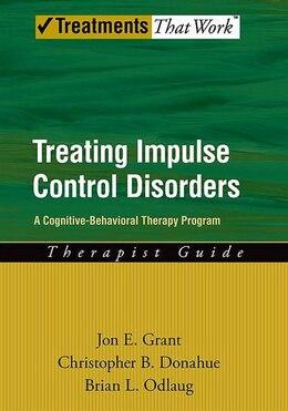 Book Treating Impulse Control Disorders: A Cognitive-behavioral Therapy Program, Therapist Guide by Jon E. Grant