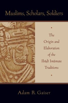 Book Muslims, Scholars, Soldiers: The Origin and Elaboration of the Ibadi Imamate Traditions by Adam Gaiser