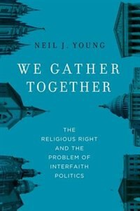 Book We Gather Together: The Religious Right and the Problem of Interfaith Politics by Neil J. Young