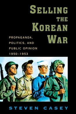 Book Selling the Korean War: Propaganda, Politics, and Public Opinion in the United States, 1950-1953 by Steven Casey