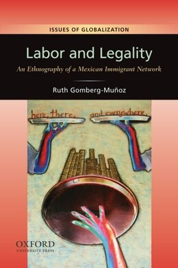 Book Labor and Legality: An Ethnography of a Mexican Immigrant Network by Ruth Gomberg-Munoz