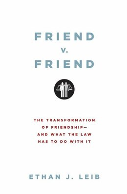 Book Friend v. Friend: The Transformation of Friendship - and What the Law Has to Do with It by Ethan J. Leib