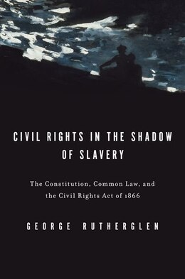 Book Civil Rights in the Shadow of Slavery: The Constitution, Common Law, and the Civil Rights Act of… by George A. Rutherglen