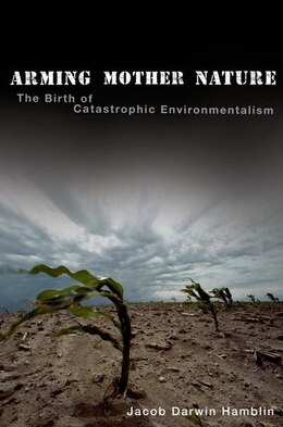 Book Arming Mother Nature: The Birth of Catastrophic Environmentalism by Jacob Darwin Hamblin