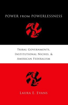 Book Power from Powerlessness: Tribal Governments, Institutional Niches, and American Federalism by Laura E. Evans