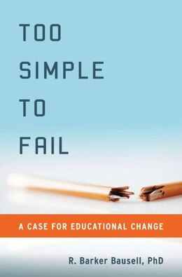 Book Too Simple to Fail: A Case for Educational Change by R. Barker Bausell