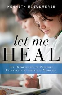 Book Let Me Heal: The Opportunity to Preserve Excellence in American Medicine by Kenneth M. Ludmerer