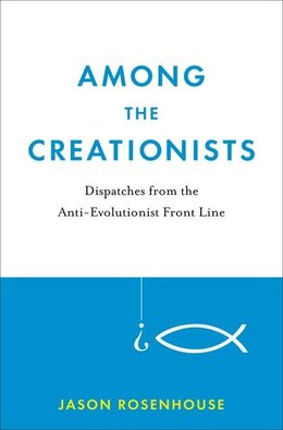 Book Among the Creationists: Dispatches from the Anti-Evolutionist Front Line by Jason Rosenhouse