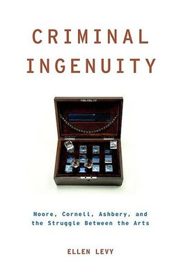 Book Criminal Ingenuity: Moore, Cornell, Ashbery, and the Struggle Between the Arts by Ellen Levy