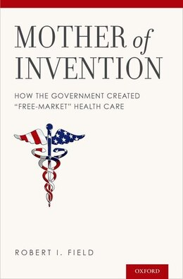 Book Mother of Invention: How the Government Created Free-Market Health Care by Robert I. Field