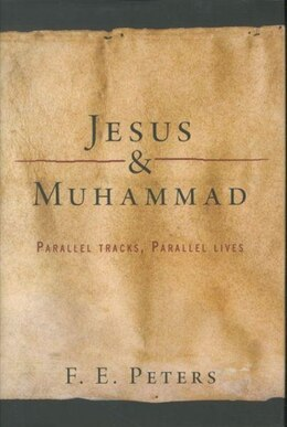 Book Jesus and Muhammad: Parallel Tracks, Parallel Lives by F. E. Peters