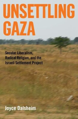 Book Unsettling Gaza: Secular Liberalism, Radical Religion, and the Israeli Settlement Project by Joyce Dalsheim