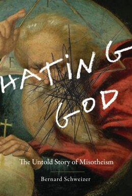 Book Hating God: The Untold Story of Misotheism by Bernard Schweizer