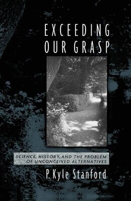 Book Exceeding Our Grasp: Science, History, and the Problem of Unconceived Alternatives by Kyle Stanford