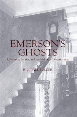 Book Emersons Ghosts: Literature, Politics, and the Making of Americanists by Randall Fuller