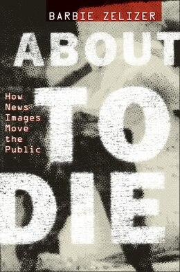 Book About to Die: How News Images Move the Public by Barbie Zelizer