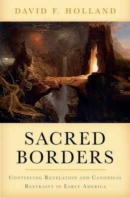 Book Sacred Borders: Continuing Revelation and Canonical Restraint in Early America by David Holland