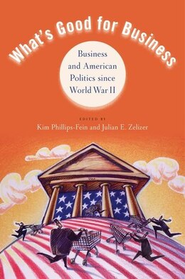 Book Whats Good for Business: Business and American Politics since World War II by Kim Phillips-fein