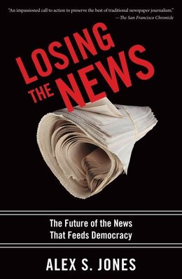 Book Losing the News: The Future of the News that Feeds Democracy by Alex S. Jones