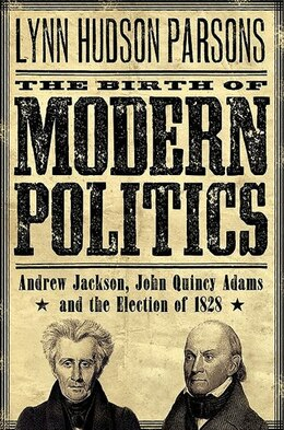 Book The Birth of Modern Politics: Andrew Jackson, John Quincy Adams, and the Election of 1828 by Lynn Hudson Parsons