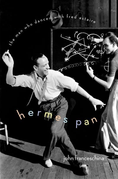 Hermes Pan: The Man Who Danced with Fred Astaire by John Franceschina
