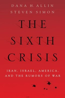Book The Sixth Crisis: Iran, Israel, America, and the Rumors of War by Dana H. Allin