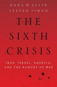 The Sixth Crisis: Iran, Israel, America, and the Rumors of War