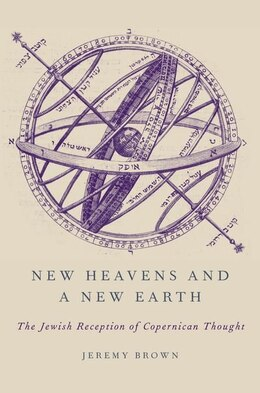 Book New Heavens and a New Earth: The Jewish Reception of Copernican Thought by Jeremy Brown
