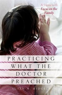 Book Practicing What the Doctor Preached: At Home with Focus on the Family by Susan B. Ridgely