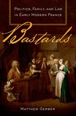 Book Bastards: Politics, Family, and Law in Early Modern France by Matthew Gerber