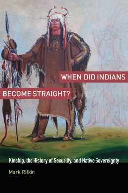 Book When Did Indians Become Straight?: Kinship, the History of Sexuality, and Native Sovereignty by Mark Rifkin
